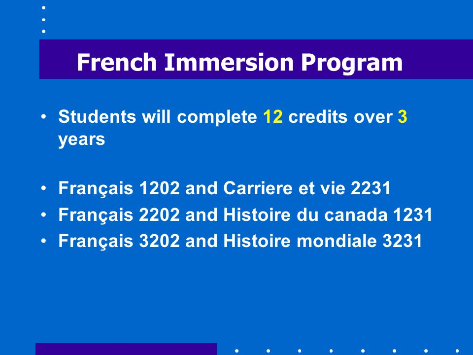 French Immersion Program Students will complete 12 credits over 3 years Français 1202 and Carriere et vie 2231 Français 2202 and Histoire du canada 1231 Français 3202 and Histoire mondiale 3231