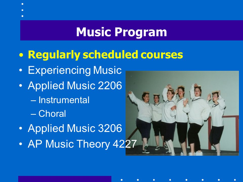 Music Program Regularly scheduled courses Experiencing Music Applied Music 2206 –Instrumental –Choral Applied Music 3206 AP Music Theory 4227