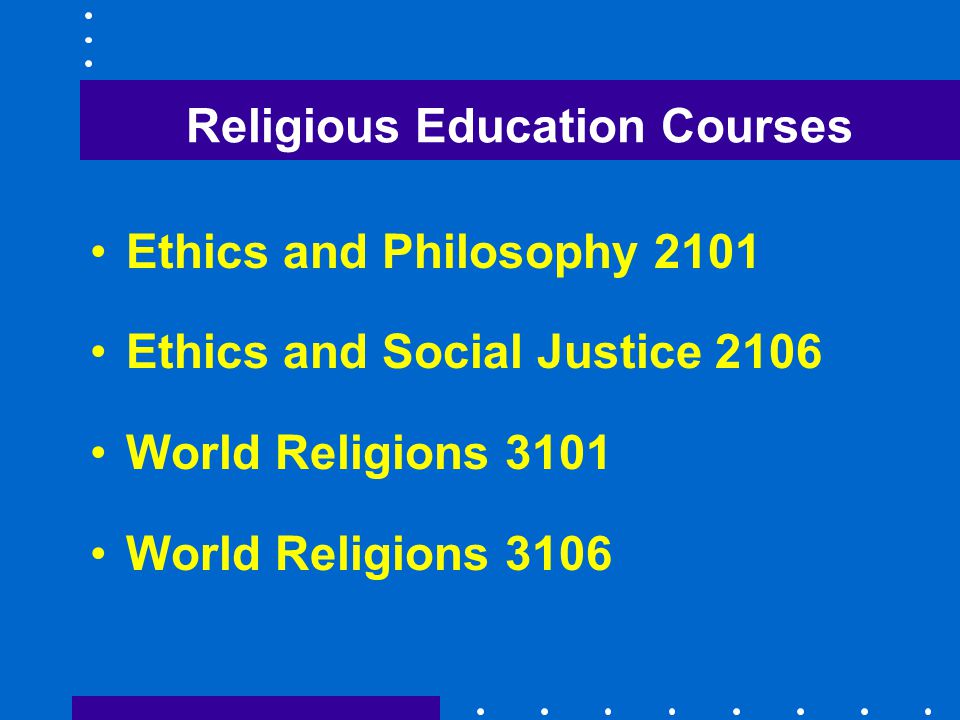 Religious Education Courses Ethics and Philosophy 2101 Ethics and Social Justice 2106 World Religions 3101 World Religions 3106