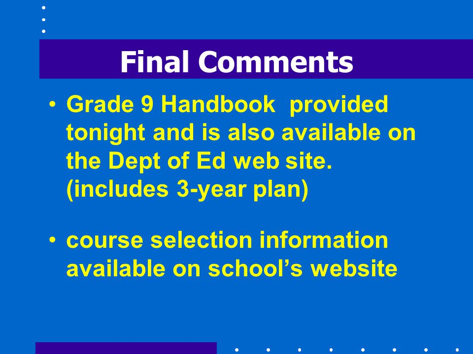 Final Comments Grade 9 Handbook provided tonight and is also available on the Dept of Ed web site.