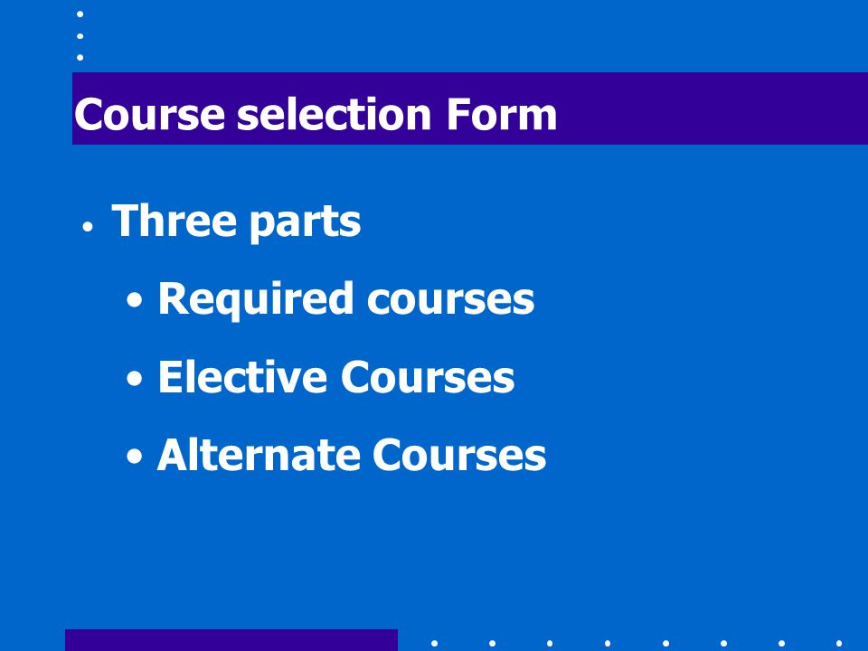 Course selection Form Three parts Required courses Elective Courses Alternate Courses