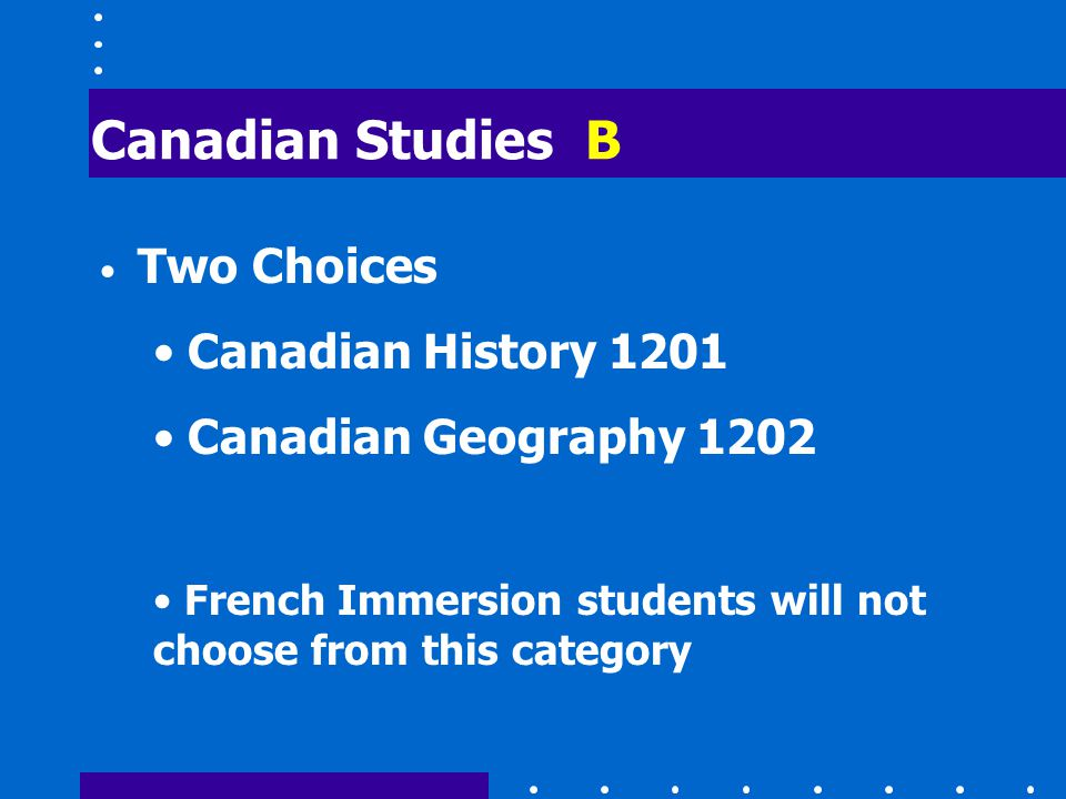 Canadian Studies B Two Choices Canadian History 1201 Canadian Geography 1202 French Immersion students will not choose from this category