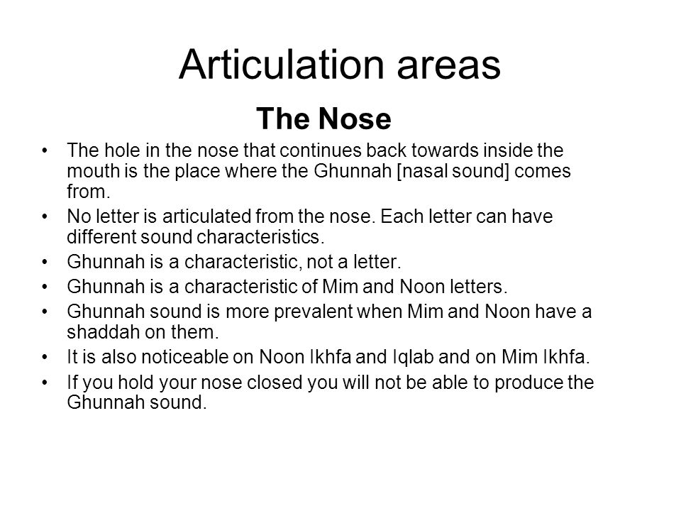 Articulation areas The Nose The hole in the nose that continues back towards inside the mouth is the place where the Ghunnah [nasal sound] comes from.