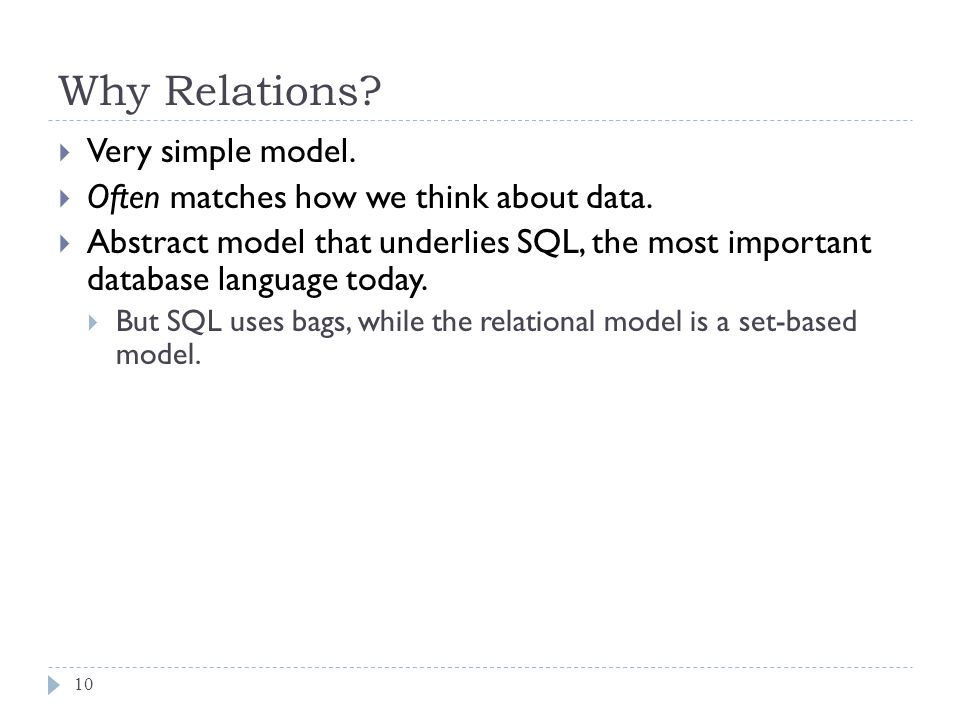 Why Relations? 10 Very simple model. Often matches how we think about data. Abstract model that underlies SQL, the most important database language to