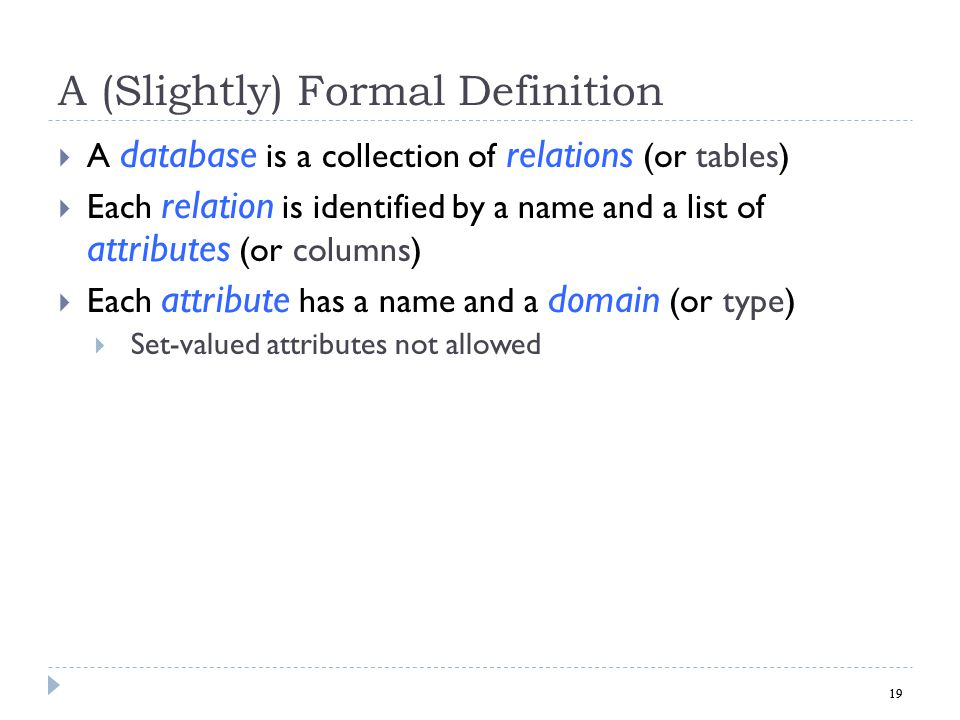 19 A (Slightly) Formal Definition A database is a collection of relations (or tables) Each relation is identified by a name and a list of attributes (or columns) Each attribute has a name and a domain (or type) Set-valued attributes not allowed 19