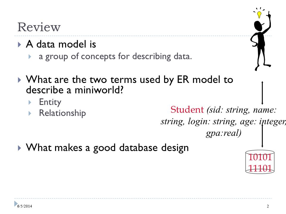 6/5/20142 Review A data model is a group of concepts for describing data. What are the two terms used by ER model to describe a miniworld? Entity Rela