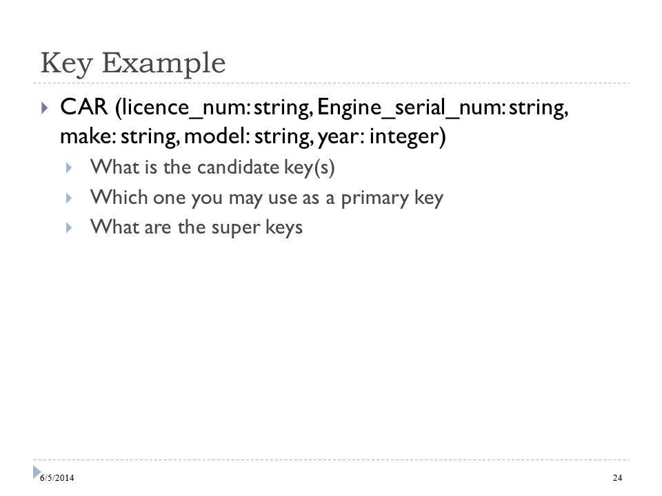 6/5/ Key Example CAR (licence_num: string, Engine_serial_num: string, make: string, model: string, year: integer) What is the candidate key(s) Which one you may use as a primary key What are the super keys 246/5/2014