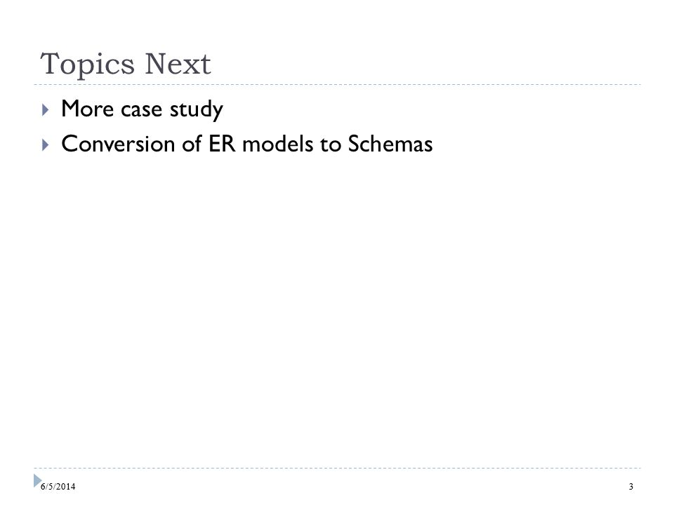3 Topics Next More case study Conversion of ER models to Schemas 36/5/2014