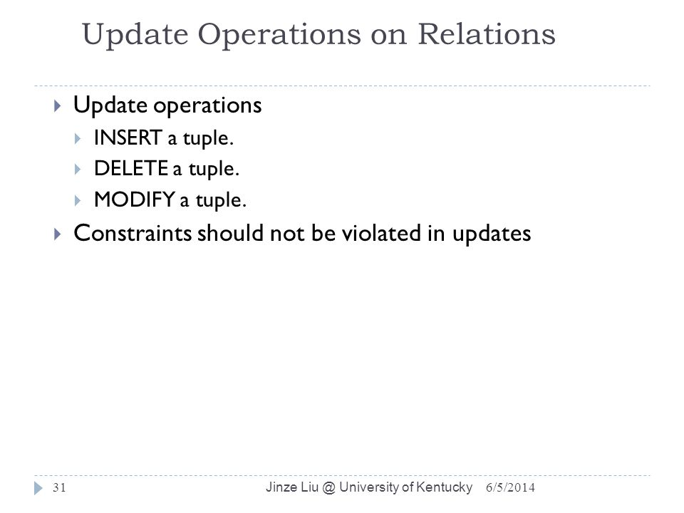 Jinze Liu @ University of Kentucky 31 Update Operations on Relations Update operations INSERT a tuple.