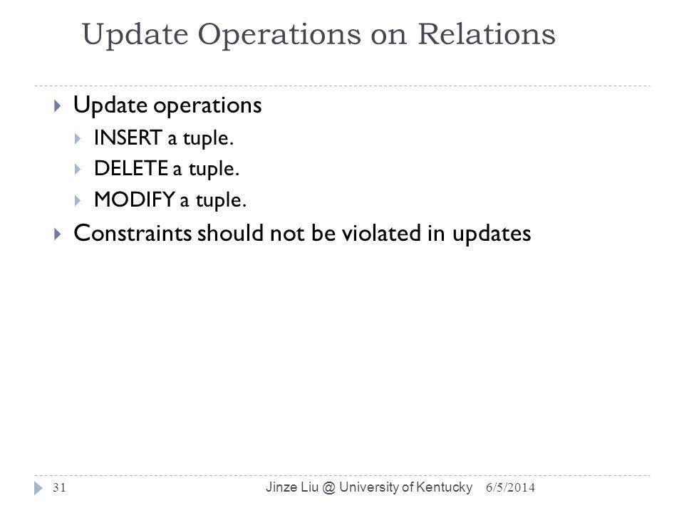 Jinze Liu @ University of Kentucky 31 Update Operations on Relations Update operations INSERT a tuple. DELETE a tuple. MODIFY a tuple. Constraints sho