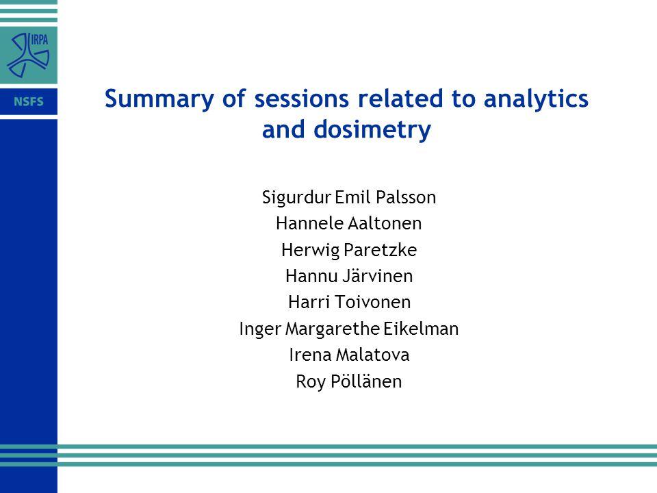 Summary of sessions related to analytics and dosimetry Sigurdur Emil Palsson Hannele Aaltonen Herwig Paretzke Hannu Järvinen Harri Toivonen Inger Margarethe Eikelman Irena Malatova Roy Pöllänen