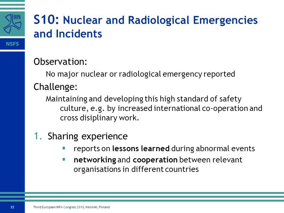 Third European IRPA Congress 2010, Helsinki, Finland22 S10: Nuclear and Radiological Emergencies and Incidents Observation: No major nuclear or radiological emergency reported Challenge: Maintaining and developing this high standard of safety culture, e.g.