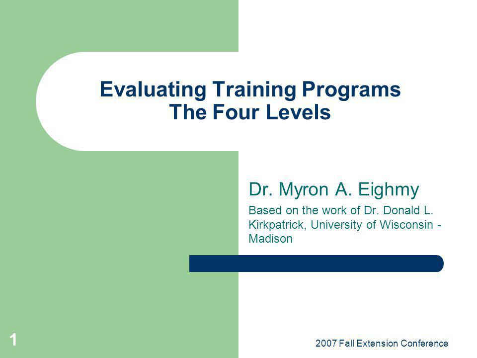2007 Fall Extension Conference 1 Evaluating Training Programs The Four Levels Dr. Myron A. Eighmy Based on the work of Dr. Donald L. Kirkpatrick, Univ