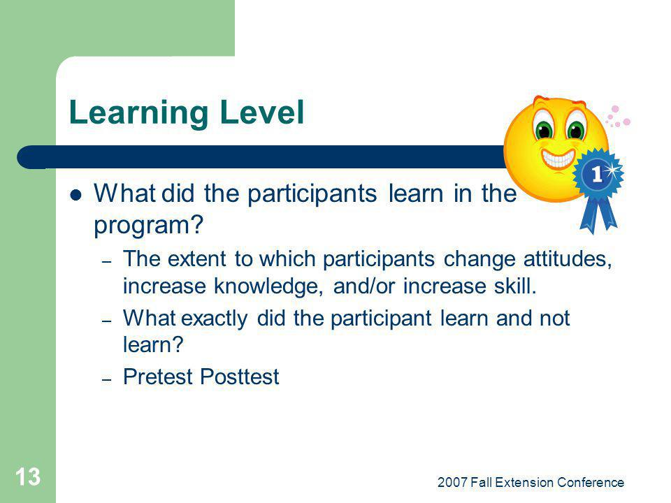 2007 Fall Extension Conference 13 Learning Level What did the participants learn in the program? – The extent to which participants change attitudes,