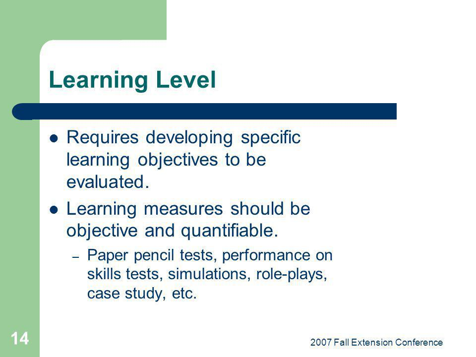 2007 Fall Extension Conference 14 Learning Level Requires developing specific learning objectives to be evaluated. Learning measures should be objecti