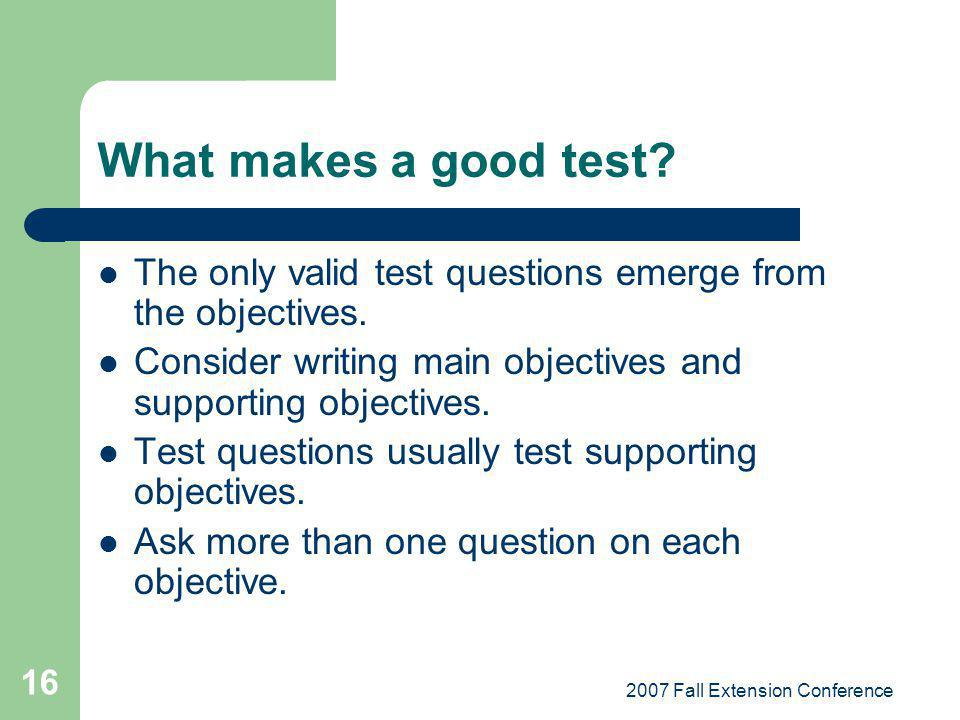 2007 Fall Extension Conference 16 What makes a good test.