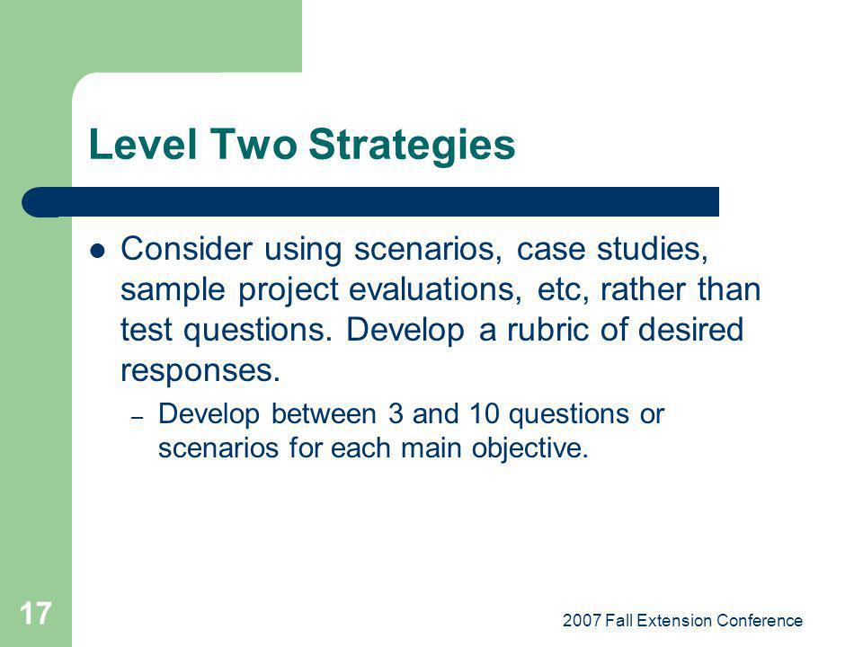 2007 Fall Extension Conference 17 Level Two Strategies Consider using scenarios, case studies, sample project evaluations, etc, rather than test quest