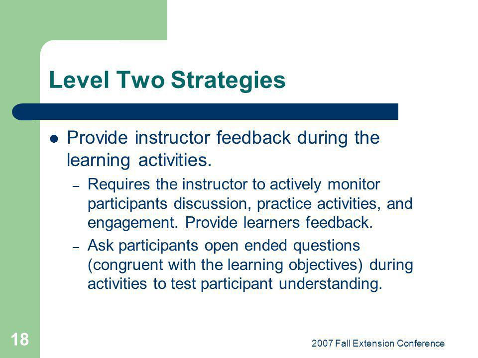 2007 Fall Extension Conference 18 Level Two Strategies Provide instructor feedback during the learning activities.