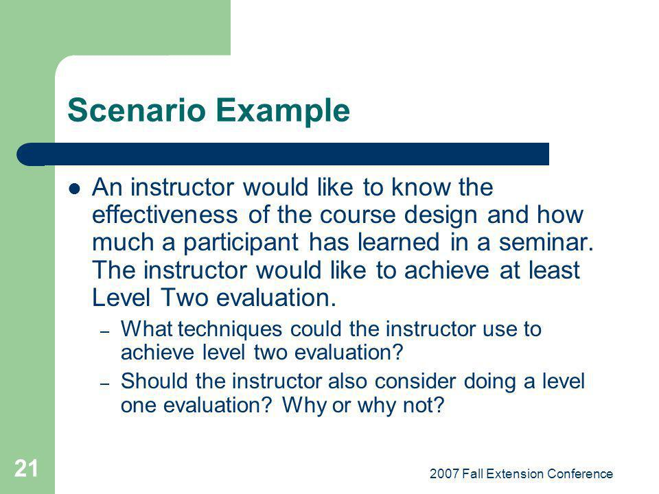 2007 Fall Extension Conference 21 Scenario Example An instructor would like to know the effectiveness of the course design and how much a participant