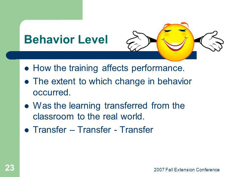 2007 Fall Extension Conference 23 Behavior Level How the training affects performance.