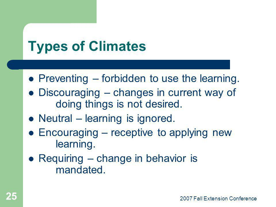 2007 Fall Extension Conference 25 Types of Climates Preventing – forbidden to use the learning. Discouraging – changes in current way of doing things
