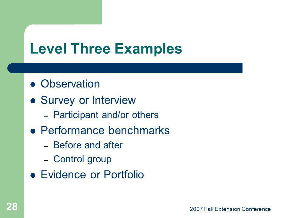 2007 Fall Extension Conference 28 Level Three Examples Observation Survey or Interview – Participant and/or others Performance benchmarks – Before and