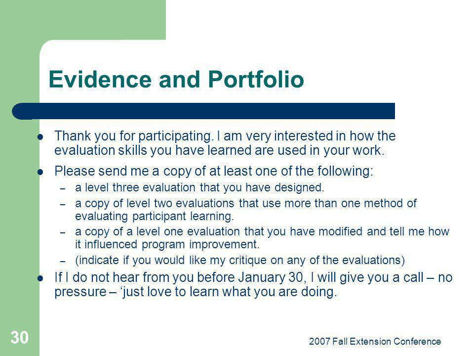 2007 Fall Extension Conference 30 Evidence and Portfolio Thank you for participating. I am very interested in how the evaluation skills you have learn