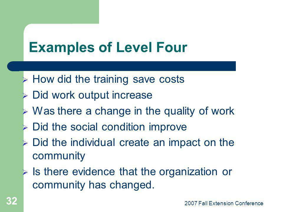 2007 Fall Extension Conference 32 Examples of Level Four How did the training save costs Did work output increase Was there a change in the quality of work Did the social condition improve Did the individual create an impact on the community Is there evidence that the organization or community has changed.