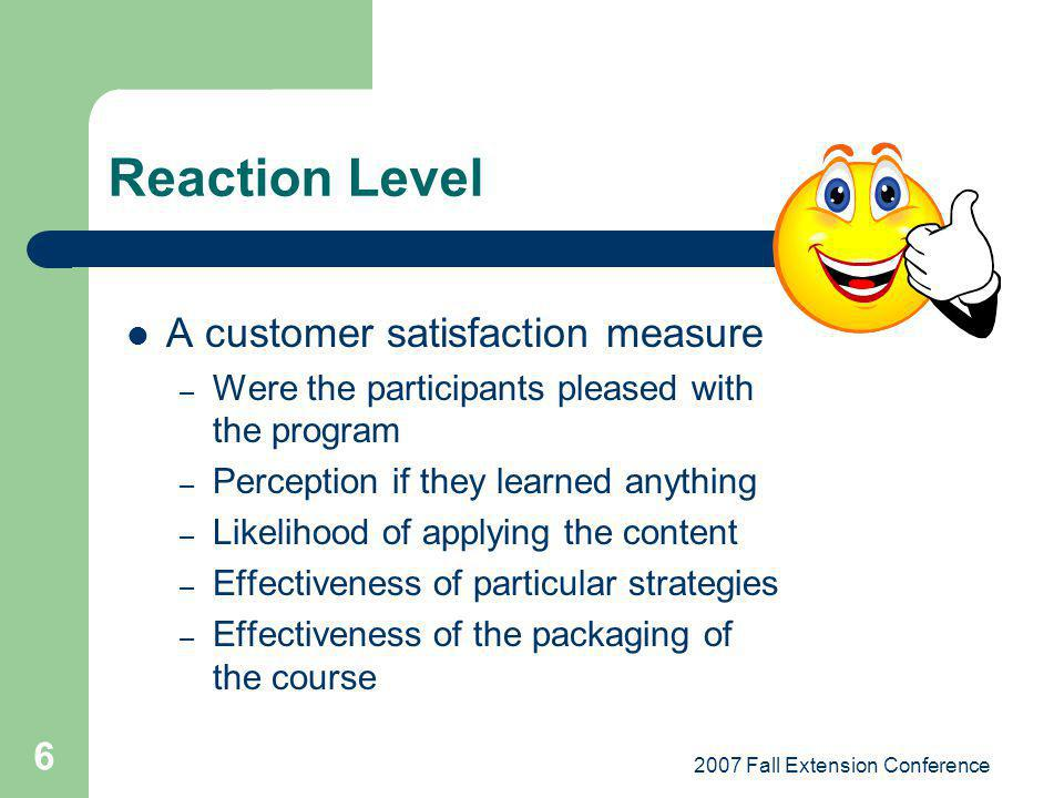 2007 Fall Extension Conference 6 Reaction Level A customer satisfaction measure – Were the participants pleased with the program – Perception if they learned anything – Likelihood of applying the content – Effectiveness of particular strategies – Effectiveness of the packaging of the course