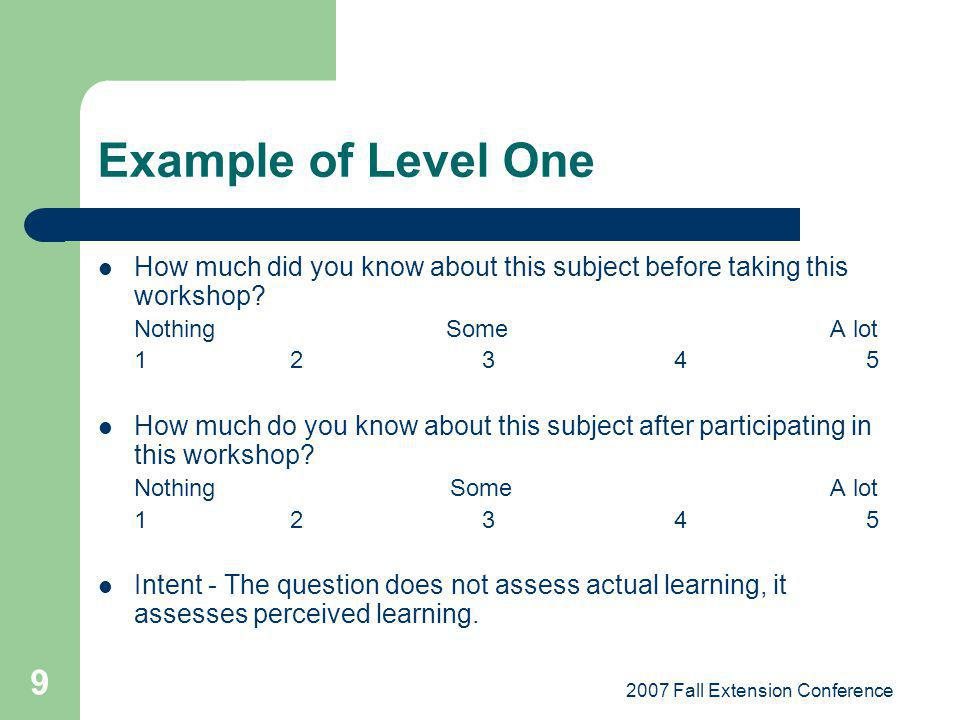 2007 Fall Extension Conference 9 Example of Level One How much did you know about this subject before taking this workshop? Nothing Some A lot 12345 H