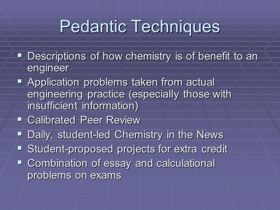Pedantic Techniques Descriptions of how chemistry is of benefit to an engineer Descriptions of how chemistry is of benefit to an engineer Application problems taken from actual engineering practice (especially those with insufficient information) Application problems taken from actual engineering practice (especially those with insufficient information) Calibrated Peer Review Calibrated Peer Review Daily, student-led Chemistry in the News Daily, student-led Chemistry in the News Student-proposed projects for extra credit Student-proposed projects for extra credit Combination of essay and calculational problems on exams Combination of essay and calculational problems on exams