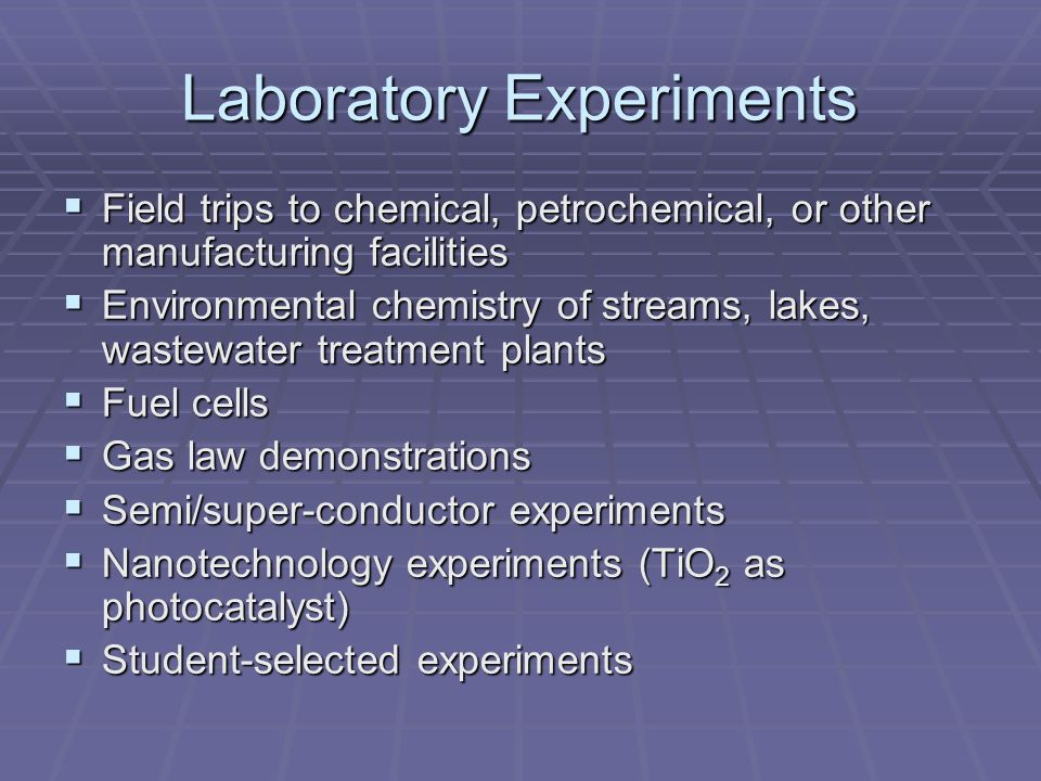 Laboratory Experiments Field trips to chemical, petrochemical, or other manufacturing facilities Field trips to chemical, petrochemical, or other manufacturing facilities Environmental chemistry of streams, lakes, wastewater treatment plants Environmental chemistry of streams, lakes, wastewater treatment plants Fuel cells Fuel cells Gas law demonstrations Gas law demonstrations Semi/super-conductor experiments Semi/super-conductor experiments Nanotechnology experiments (TiO 2 as photocatalyst) Nanotechnology experiments (TiO 2 as photocatalyst) Student-selected experiments Student-selected experiments