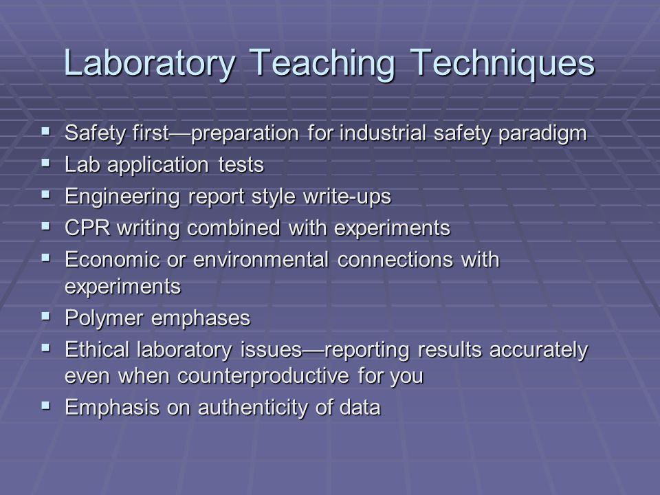Laboratory Teaching Techniques Safety firstpreparation for industrial safety paradigm Safety firstpreparation for industrial safety paradigm Lab application tests Lab application tests Engineering report style write-ups Engineering report style write-ups CPR writing combined with experiments CPR writing combined with experiments Economic or environmental connections with experiments Economic or environmental connections with experiments Polymer emphases Polymer emphases Ethical laboratory issuesreporting results accurately even when counterproductive for you Ethical laboratory issuesreporting results accurately even when counterproductive for you Emphasis on authenticity of data Emphasis on authenticity of data