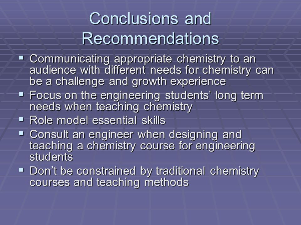 Conclusions and Recommendations Communicating appropriate chemistry to an audience with different needs for chemistry can be a challenge and growth experience Communicating appropriate chemistry to an audience with different needs for chemistry can be a challenge and growth experience Focus on the engineering students long term needs when teaching chemistry Focus on the engineering students long term needs when teaching chemistry Role model essential skills Role model essential skills Consult an engineer when designing and teaching a chemistry course for engineering students Consult an engineer when designing and teaching a chemistry course for engineering students Dont be constrained by traditional chemistry courses and teaching methods Dont be constrained by traditional chemistry courses and teaching methods