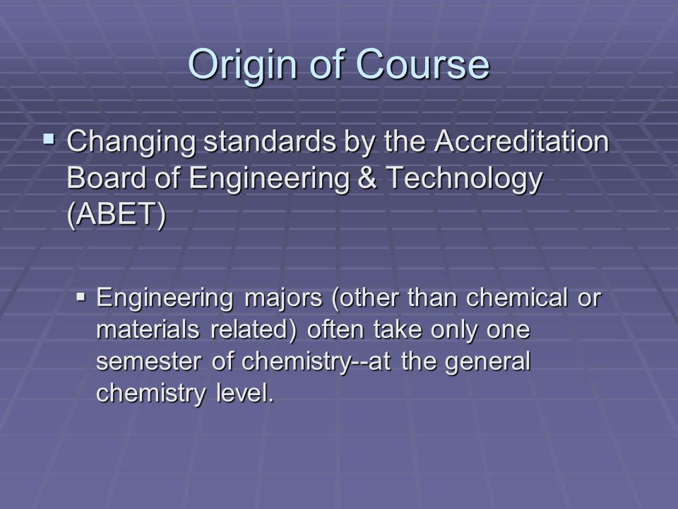 Origin of Course Changing standards by the Accreditation Board of Engineering & Technology (ABET) Changing standards by the Accreditation Board of Engineering & Technology (ABET) Engineering majors (other than chemical or materials related) often take only one semester of chemistry--at the general chemistry level.