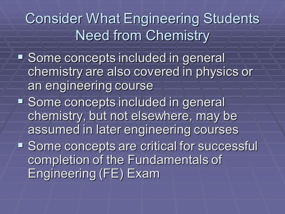 Consider What Engineering Students Need from Chemistry Some concepts included in general chemistry are also covered in physics or an engineering course Some concepts included in general chemistry are also covered in physics or an engineering course Some concepts included in general chemistry, but not elsewhere, may be assumed in later engineering courses Some concepts included in general chemistry, but not elsewhere, may be assumed in later engineering courses Some concepts are critical for successful completion of the Fundamentals of Engineering (FE) Exam Some concepts are critical for successful completion of the Fundamentals of Engineering (FE) Exam
