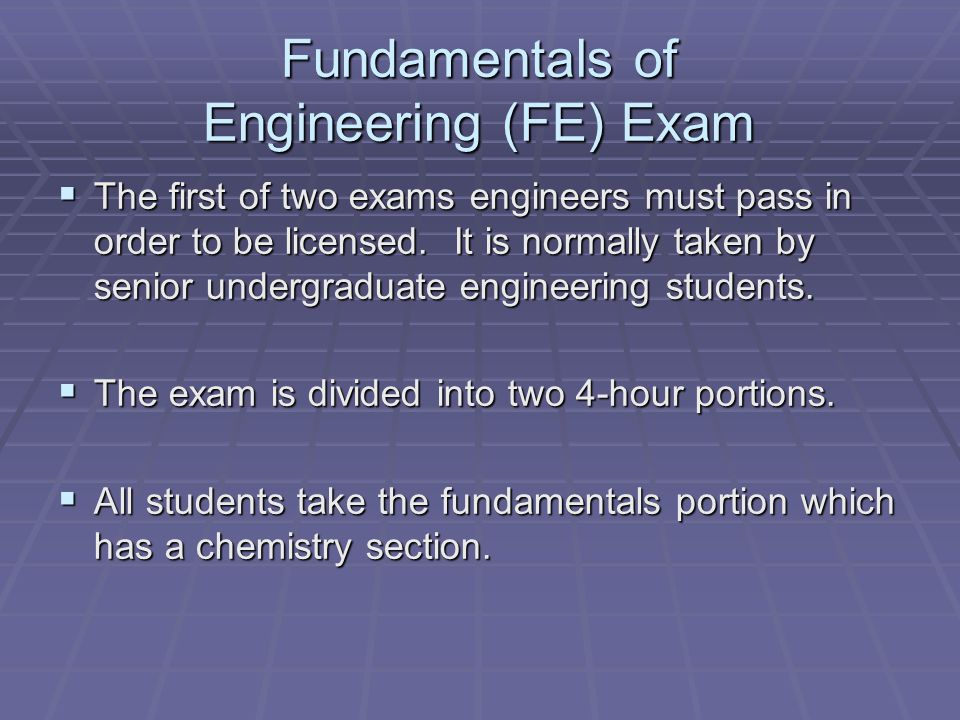 Fundamentals of Engineering (FE) Exam The first of two exams engineers must pass in order to be licensed.