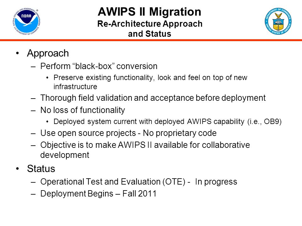 AWIPS II Extended Projects High-Level ObjectiveProjectTarget Completion Extend AWIPS II Infrastructure to Entire NWS Forecaster Enterprise NAWIPS Migration Deploy Fall 11 Thin Client Deploy3Q12 WES Bridge Deploy WES Integration Deploy Fall 11 (Deployed with AWIPS II) 4Q12 Implement System-Wide Enhancements to Benefit Entire AWIPS Enterprise Data Delivery – IOC Data Delivery - FOC 2Q13 FY13-14 Collaboration – Phase I Collaboration – Phase II Collaboration - Phase III 4Q12 FY13-14 FY14-15 Information Generation FOC FY14 3D Visualization IOCFY14