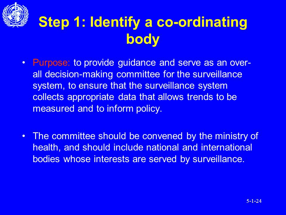 5-1-24 Step 1: Identify a co-ordinating body Purpose: to provide guidance and serve as an over- all decision-making committee for the surveillance system, to ensure that the surveillance system collects appropriate data that allows trends to be measured and to inform policy.
