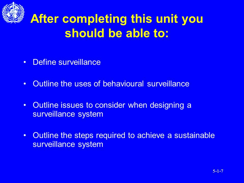 5-1-7 After completing this unit you should be able to: Define surveillance Outline the uses of behavioural surveillance Outline issues to consider when designing a surveillance system Outline the steps required to achieve a sustainable surveillance system