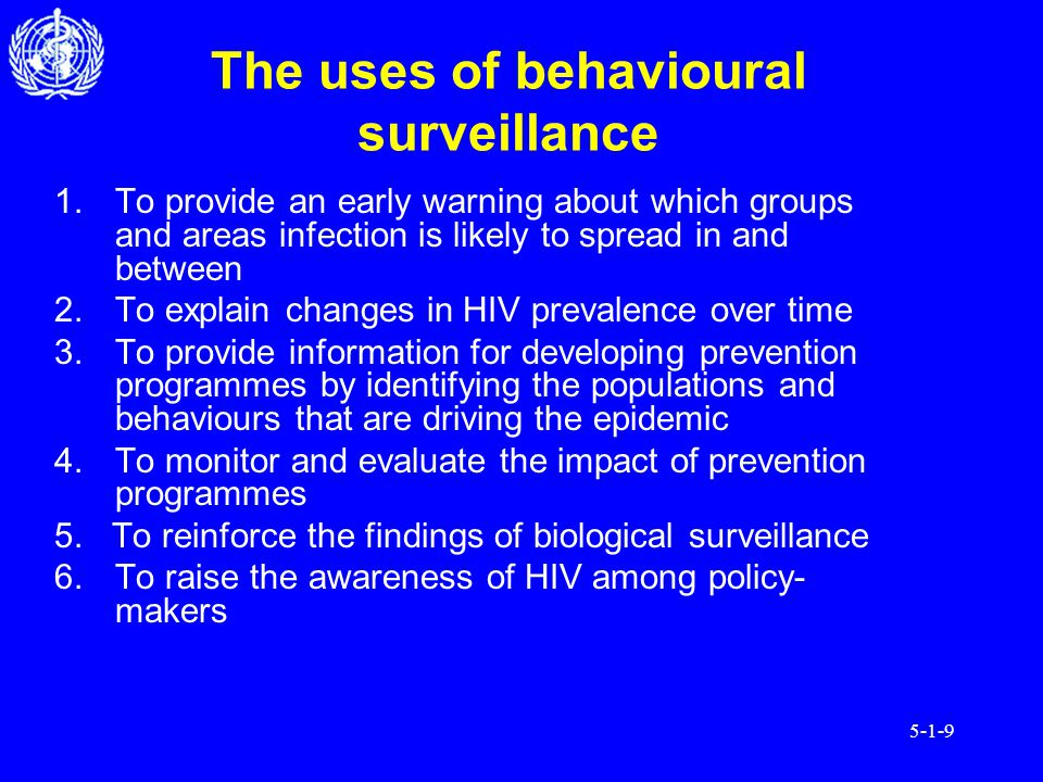 5-1-9 The uses of behavioural surveillance 1.To provide an early warning about which groups and areas infection is likely to spread in and between 2.To explain changes in HIV prevalence over time 3.To provide information for developing prevention programmes by identifying the populations and behaviours that are driving the epidemic 4.To monitor and evaluate the impact of prevention programmes 5.