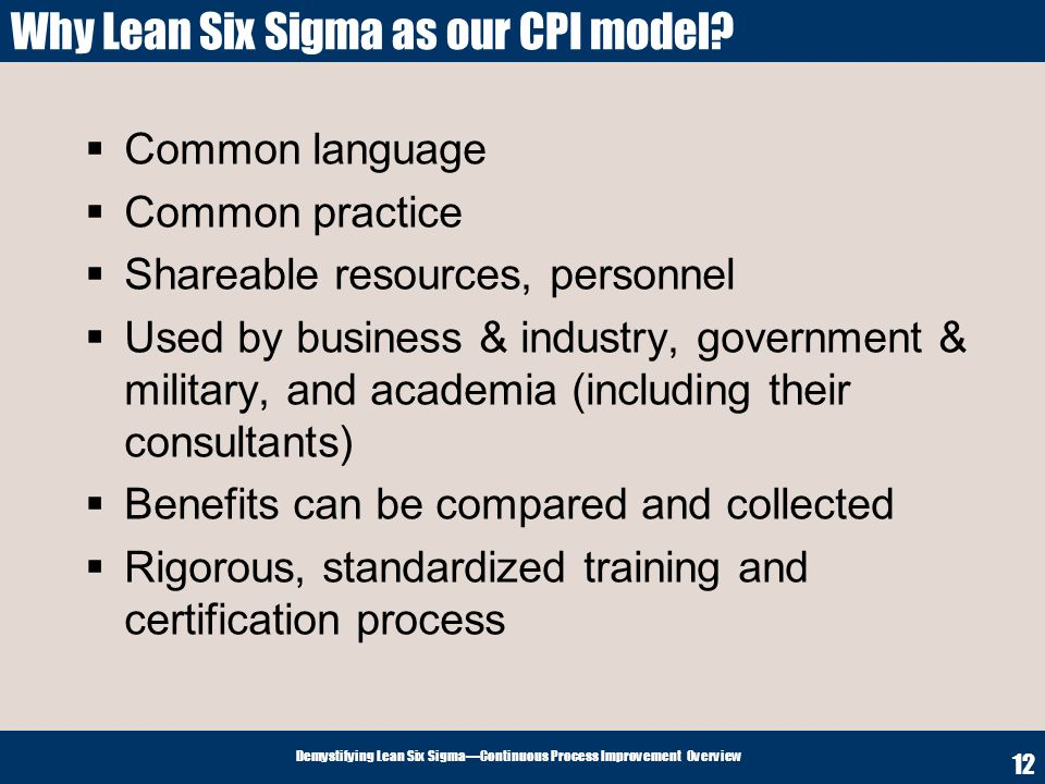 Demystifying Lean Six SigmaContinuous Process Improvement Overview 12 Why Lean Six Sigma as our CPI model? Common language Common practice Shareable r