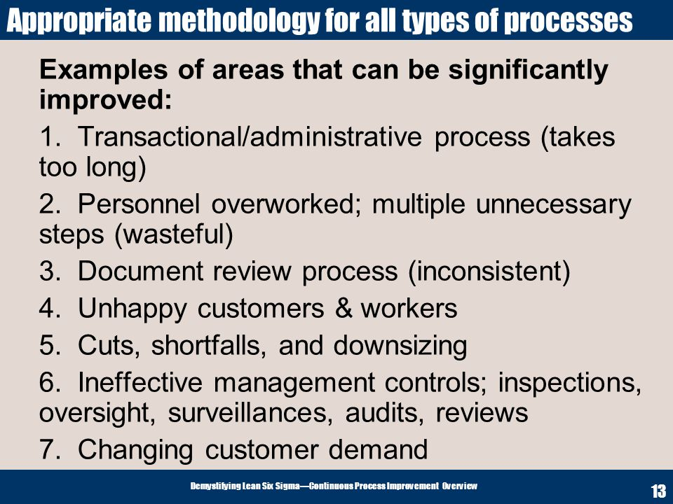 Demystifying Lean Six SigmaContinuous Process Improvement Overview 13 Appropriate methodology for all types of processes Examples of areas that can be