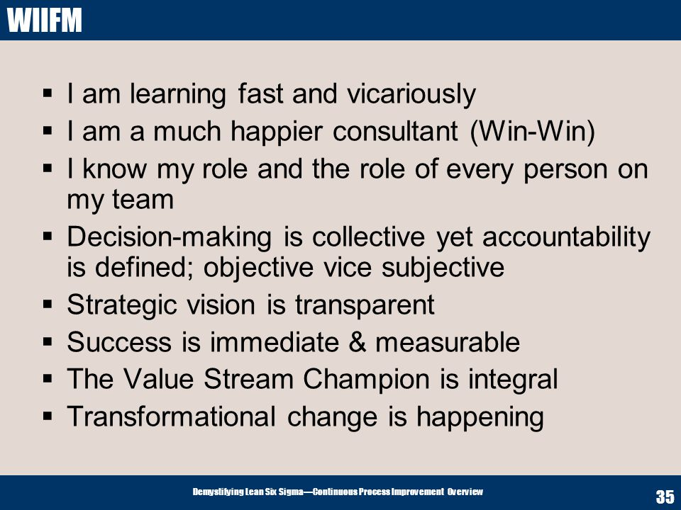 Demystifying Lean Six SigmaContinuous Process Improvement Overview 35 WIIFM I am learning fast and vicariously I am a much happier consultant (Win-Win