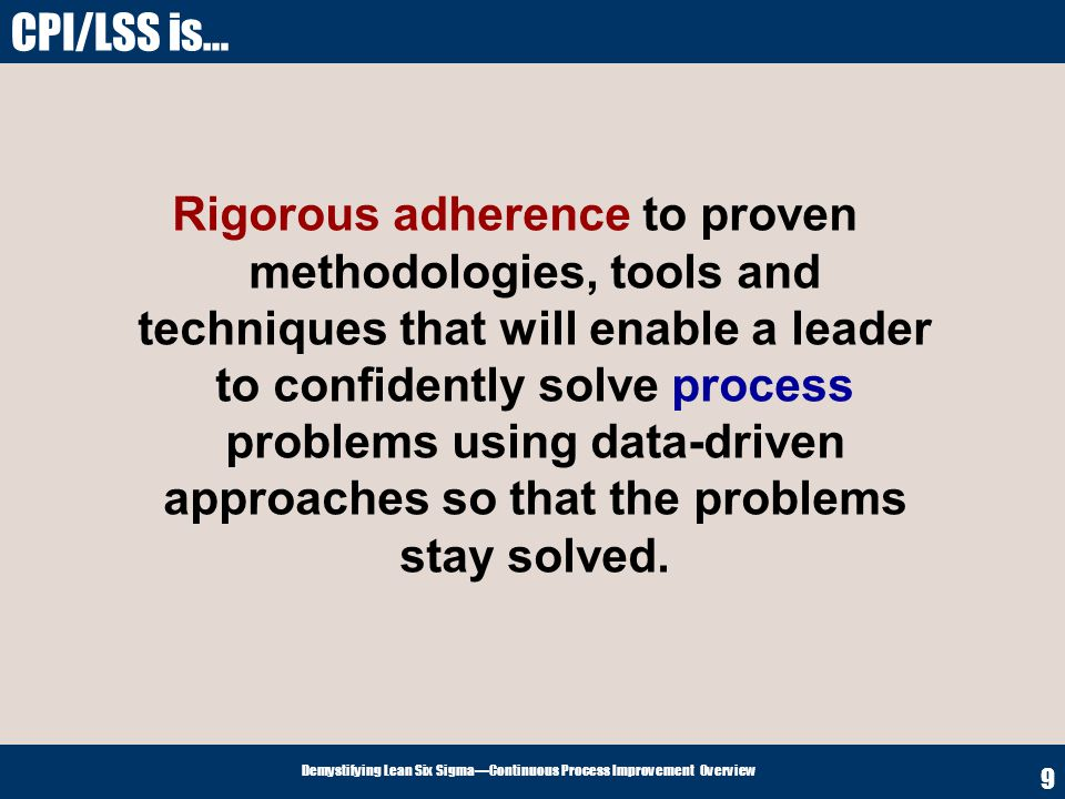 Demystifying Lean Six SigmaContinuous Process Improvement Overview 20 1.Specify Value from the Customers Perspective 2.Map & Analyze theValue Streams 3.Make the Value Streams Flow 4.Enable the Customer to Pull Value from the Value Streams 5.Seek Perfection Lean Principles