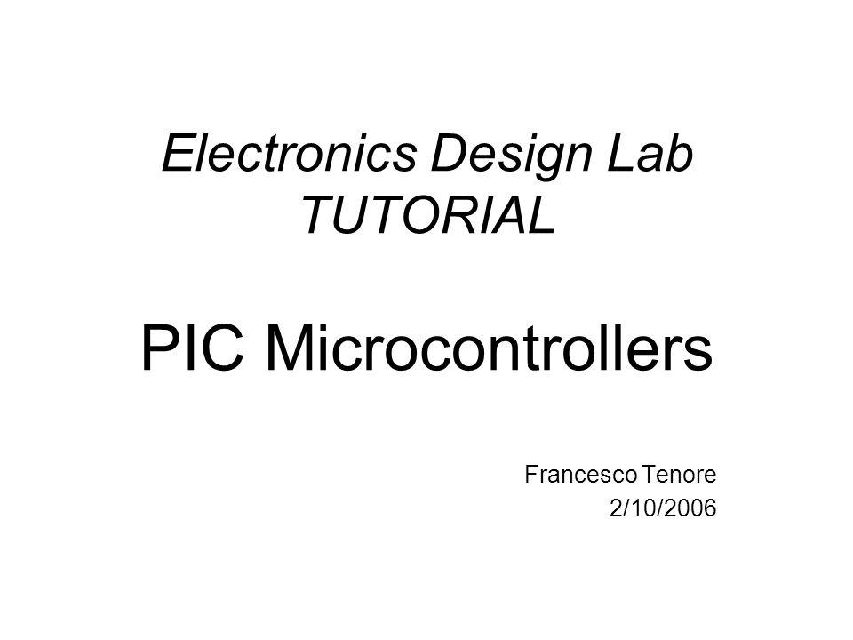 Electronics Design Lab TUTORIAL PIC Microcontrollers Francesco Tenore 2/10/2006