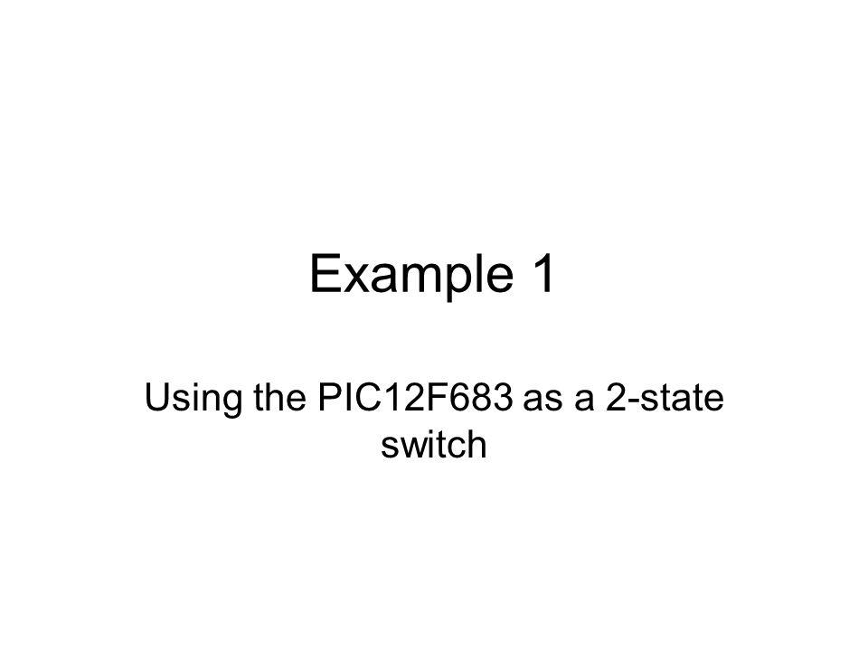 Example 1 Using the PIC12F683 as a 2-state switch