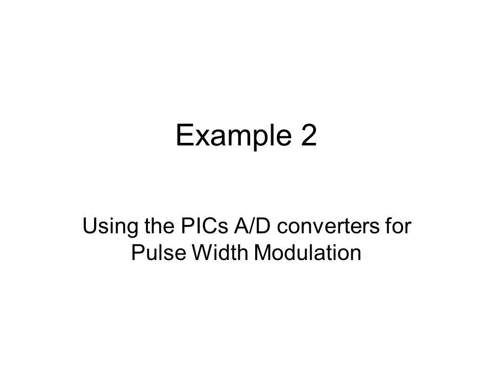 Example 2 Using the PICs A/D converters for Pulse Width Modulation
