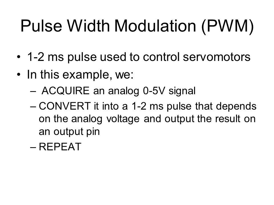Pulse Width Modulation (PWM) 1-2 ms pulse used to control servomotors In this example, we: – ACQUIRE an analog 0-5V signal –CONVERT it into a 1-2 ms p