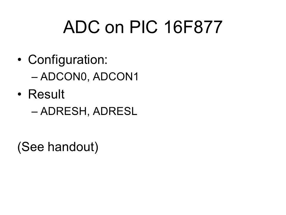 ADC on PIC 16F877 Configuration: –ADCON0, ADCON1 Result –ADRESH, ADRESL (See handout)